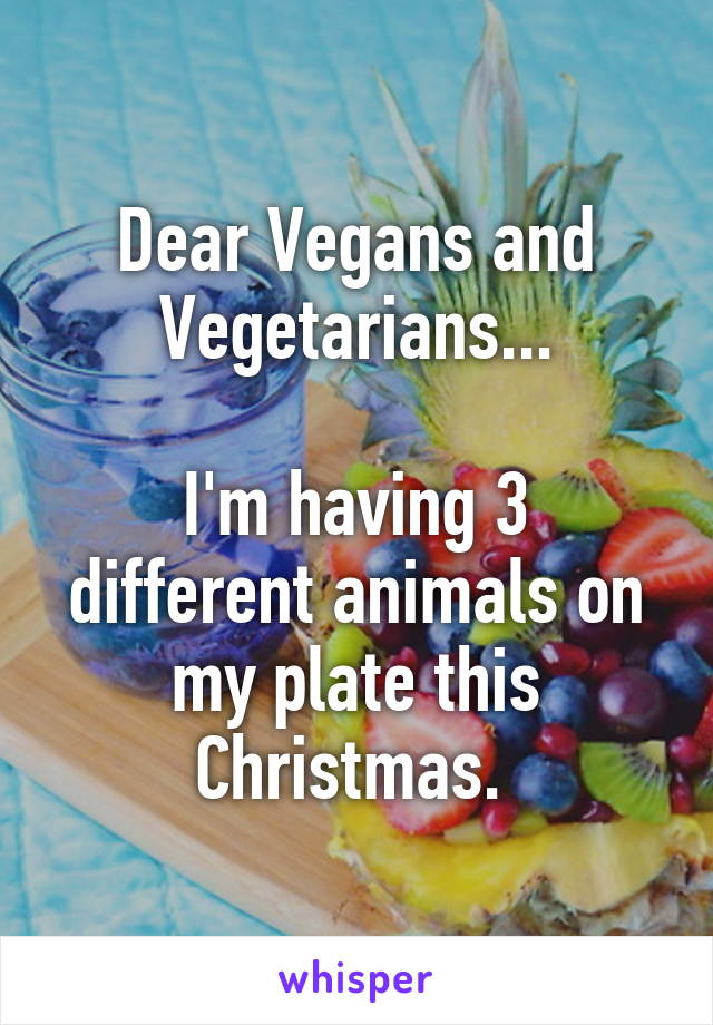Dear Vegans and Vegetarians...  I'm having 3 different animals on my plate this Christmas.