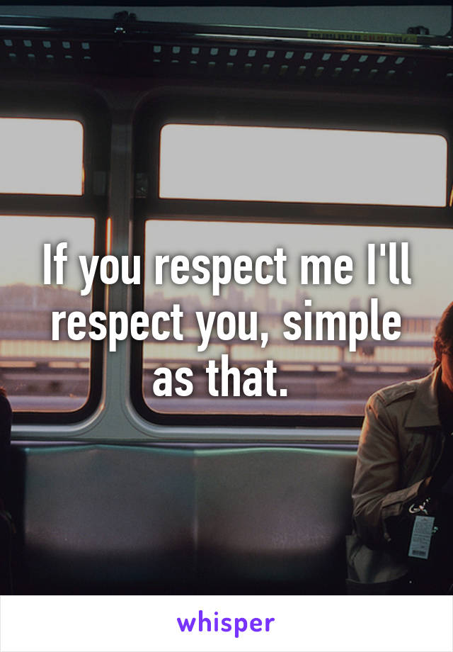 If you respect me I'll respect you, simple as that.