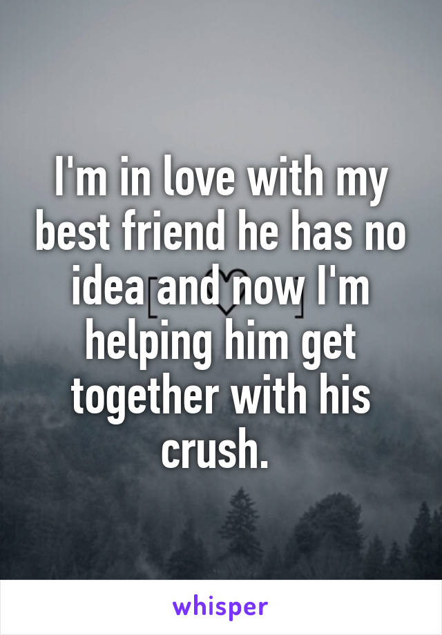 I'm in love with my best friend he has no idea and now I'm helping him get together with his crush.