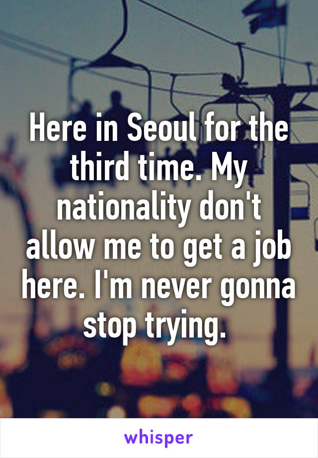 Here in Seoul for the third time. My nationality don't allow me to get a job here. I'm never gonna stop trying.