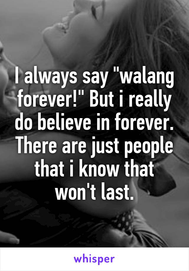 "I always say ""walang forever!"" But i really do believe in forever. There are just people that i know that won't last."