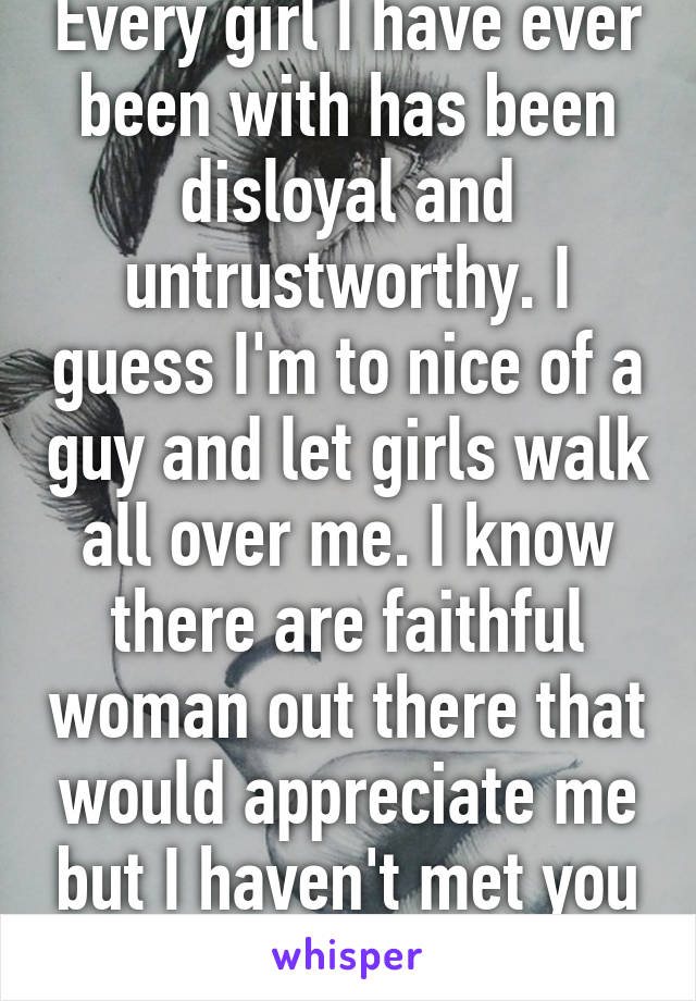 Every girl I have ever been with has been disloyal and untrustworthy. I guess I'm to nice of a guy and let girls walk all over me. I know there are faithful woman out there that would appreciate me but I haven't met you yet.