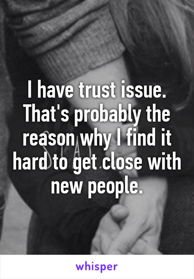 I have trust issue. That's probably the reason why I find it hard to get close with new people.