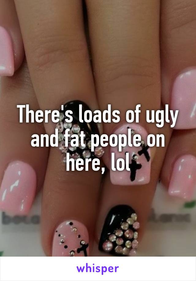 There's loads of ugly and fat people on here, lol