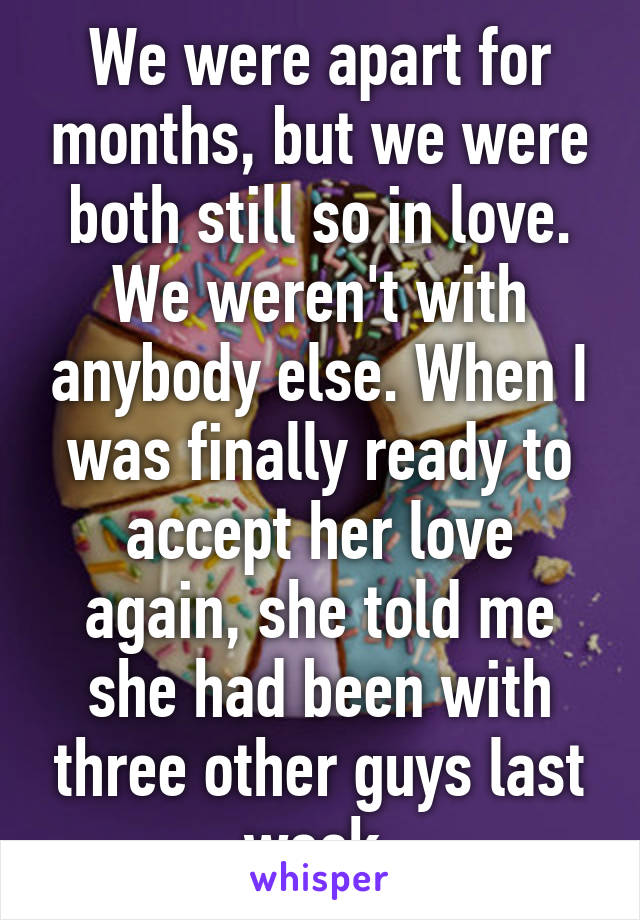 We were apart for months, but we were both still so in love. We weren't with anybody else. When I was finally ready to accept her love again, she told me she had been with three other guys last week.