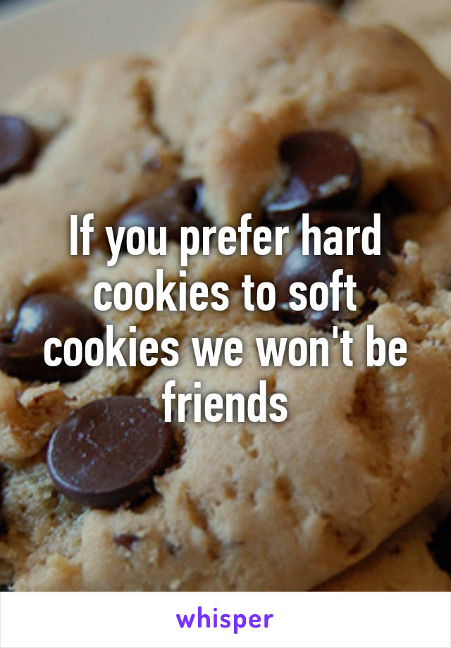 If you prefer hard cookies to soft cookies we won't be friends