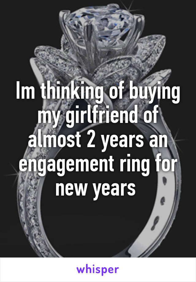 Im thinking of buying my girlfriend of almost 2 years an engagement ring for new years