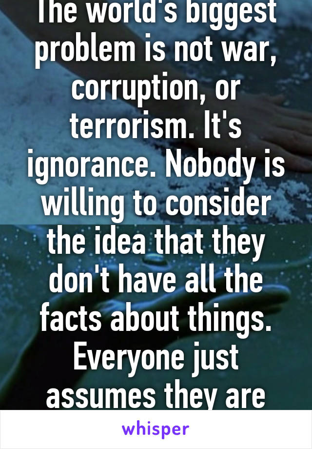 The world's biggest problem is not war, corruption, or terrorism. It's ignorance. Nobody is willing to consider the idea that they don't have all the facts about things. Everyone just assumes they are right no matter what.
