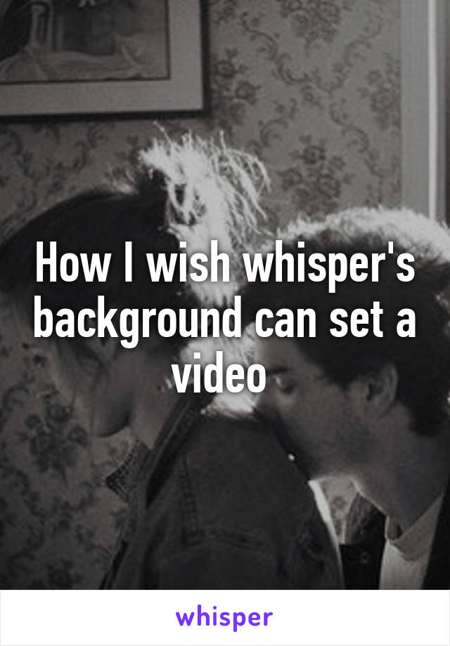 How I wish whisper's background can set a video