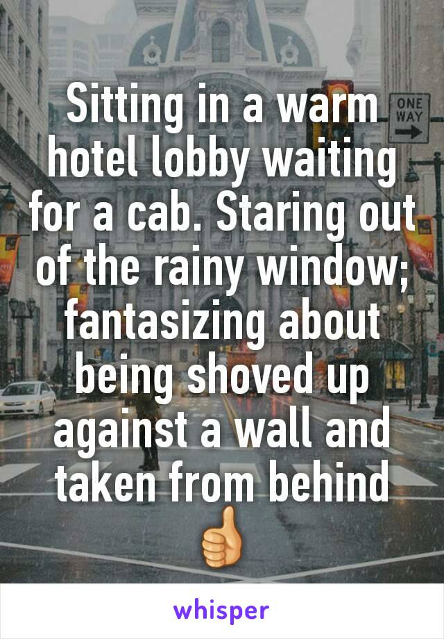 Sitting in a warm hotel lobby waiting for a cab. Staring out of the rainy window; fantasizing about being shoved up against a wall and taken from behind 👍