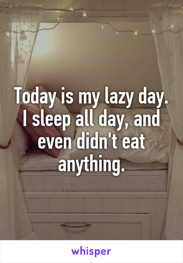 Today is my lazy day. I sleep all day, and even didn't eat anything.