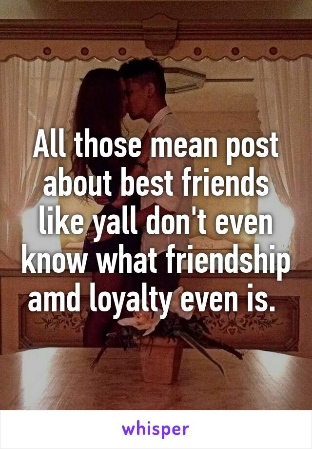 All those mean post about best friends like yall don't even know what friendship amd loyalty even is.