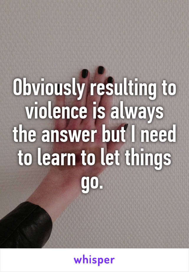 Obviously resulting to violence is always the answer but I need to learn to let things go.