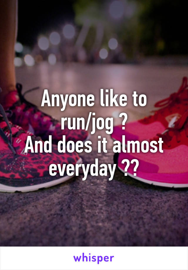 Anyone like to run/jog ? And does it almost everyday ??