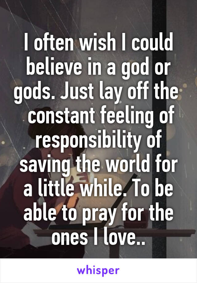 I often wish I could believe in a god or gods. Just lay off the   constant feeling of responsibility of saving the world for a little while. To be able to pray for the ones I love..