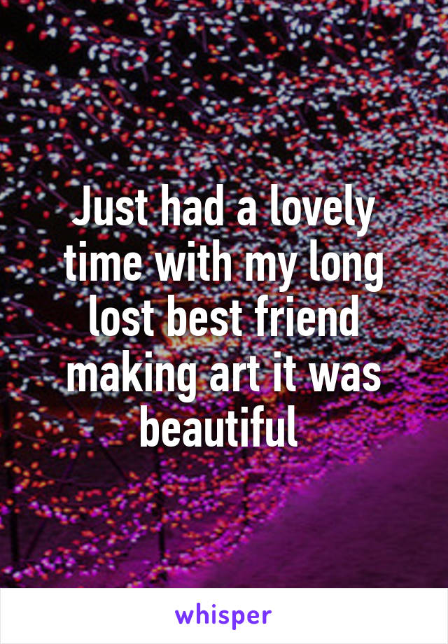 Just had a lovely time with my long lost best friend making art it was beautiful