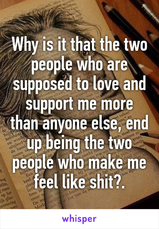 Why is it that the two people who are supposed to love and support me more than anyone else, end up being the two people who make me feel like shit?.