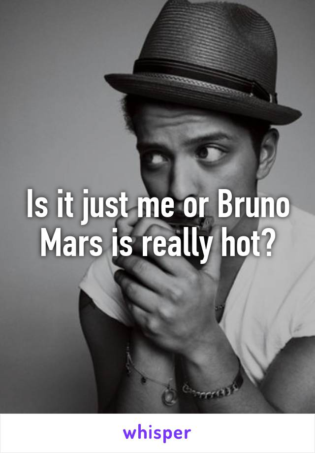 Is it just me or Bruno Mars is really hot?