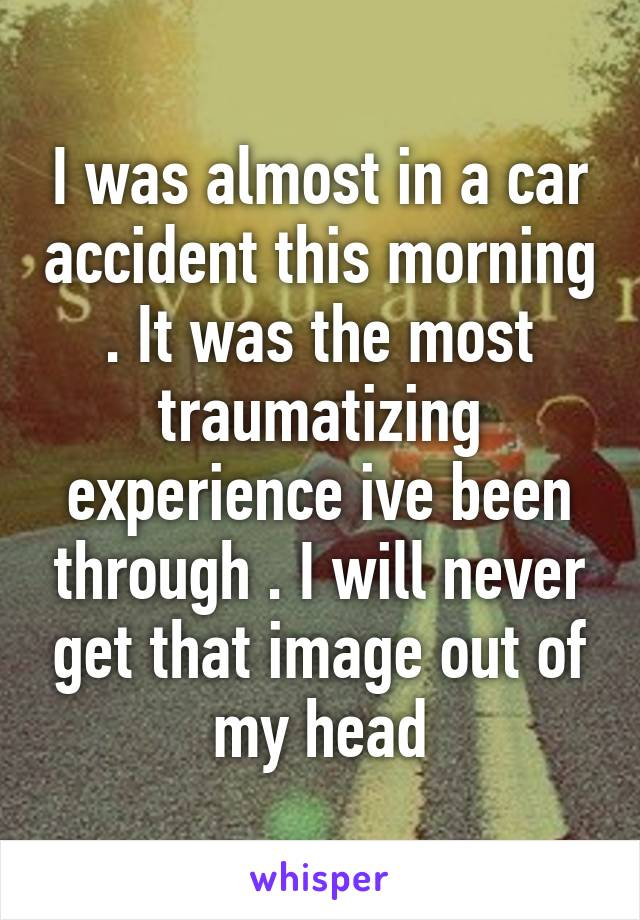 I was almost in a car accident this morning . It was the most traumatizing experience ive been through . I will never get that image out of my head