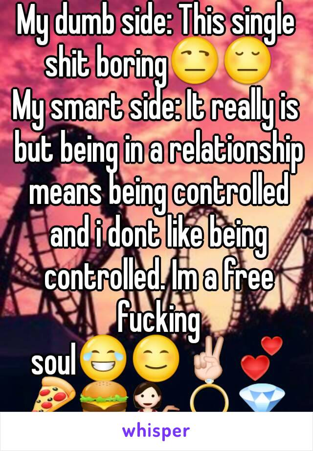 My dumb side: This single shit boring😒😔 My smart side: It really is but being in a relationship means being controlled and i dont like being controlled. Im a free fucking soul😂😊✌💕🍕🍔💁💍💎