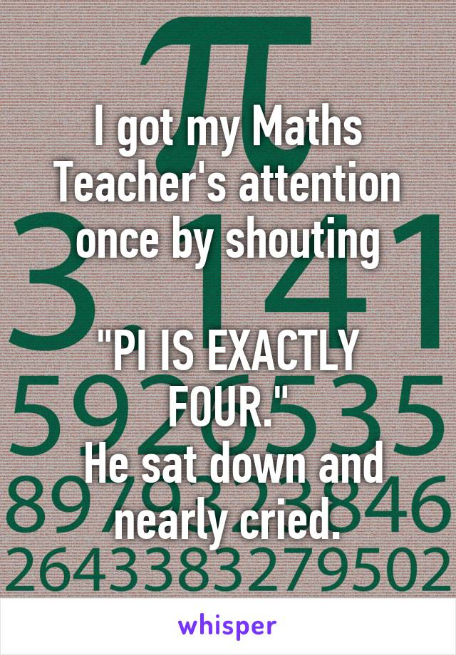"I got my Maths Teacher's attention once by shouting  ""PI IS EXACTLY FOUR.""  He sat down and nearly cried."