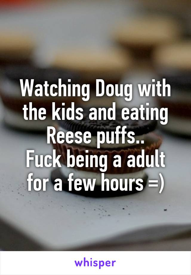 Watching Doug with the kids and eating Reese puffs.. Fuck being a adult for a few hours =)
