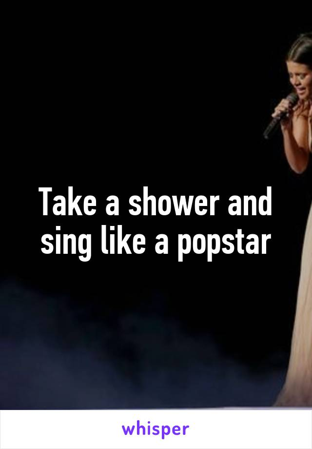 Take a shower and sing like a popstar