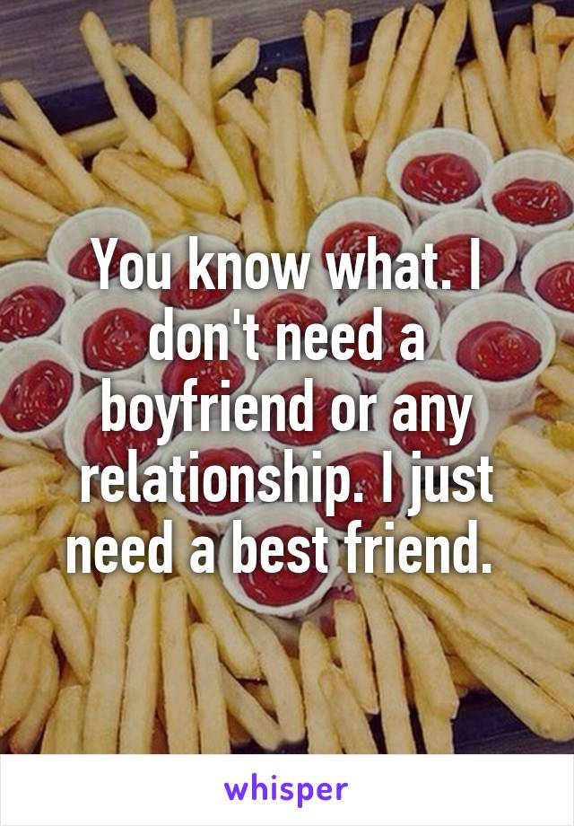 You know what. I don't need a boyfriend or any relationship. I just need a best friend.