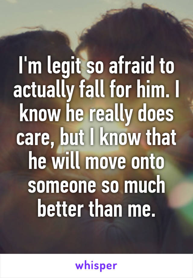I'm legit so afraid to actually fall for him. I know he really does care, but I know that he will move onto someone so much better than me.