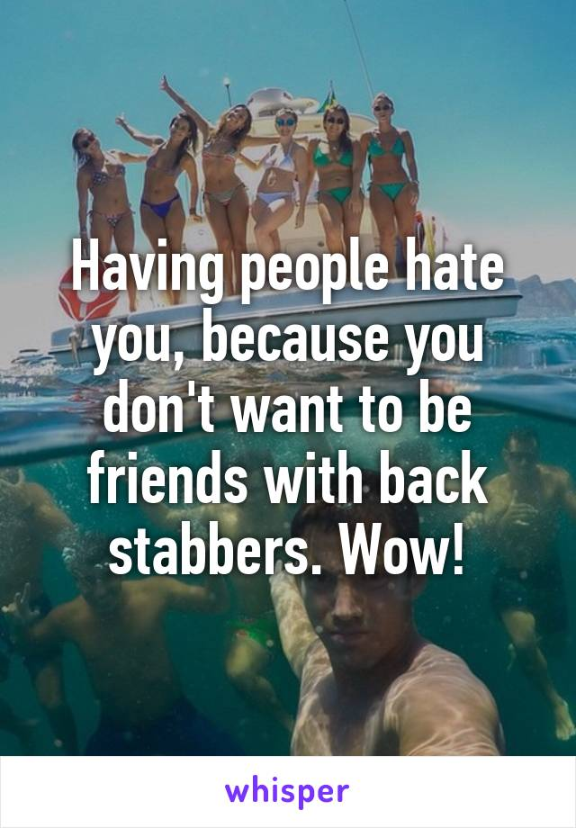 Having people hate you, because you don't want to be friends with back stabbers. Wow!