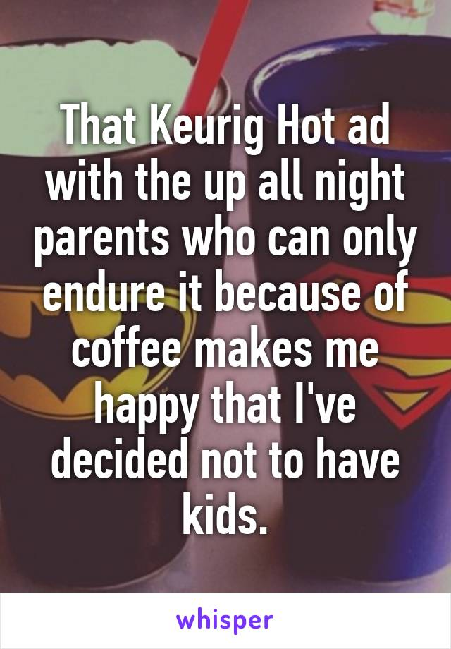 That Keurig Hot ad with the up all night parents who can only endure it because of coffee makes me happy that I've decided not to have kids.