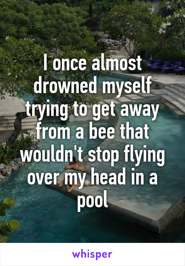 I once almost drowned myself trying to get away from a bee that wouldn't stop flying over my head in a pool