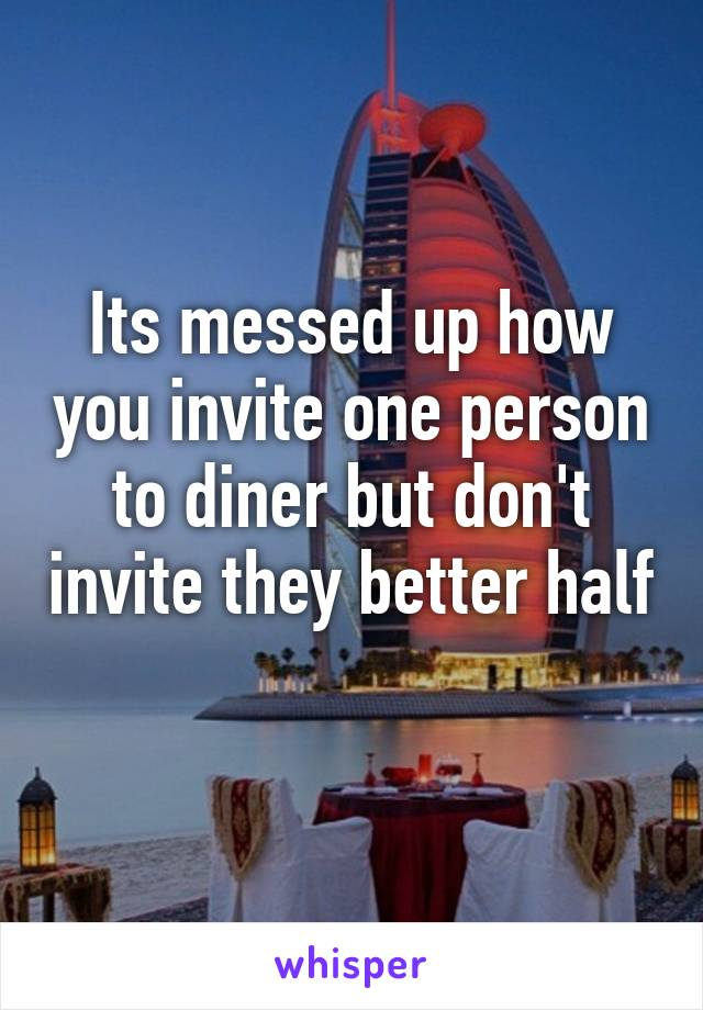 Its messed up how you invite one person to diner but don't invite they better half