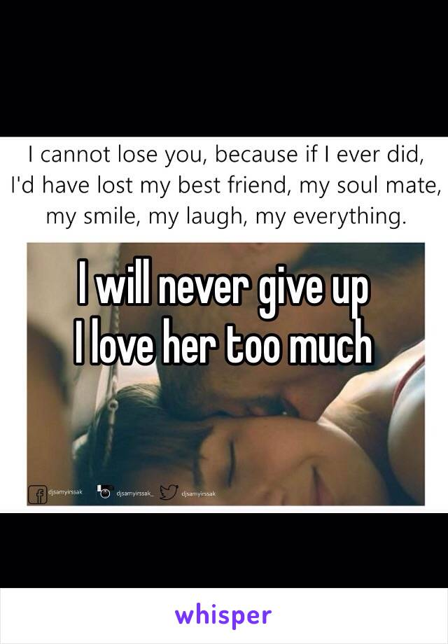 I will never give up  I love her too much