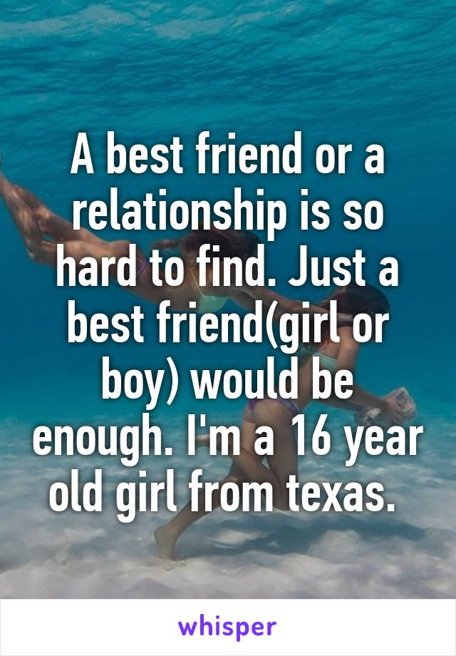 A best friend or a relationship is so hard to find. Just a best friend(girl or boy) would be enough. I'm a 16 year old girl from texas.