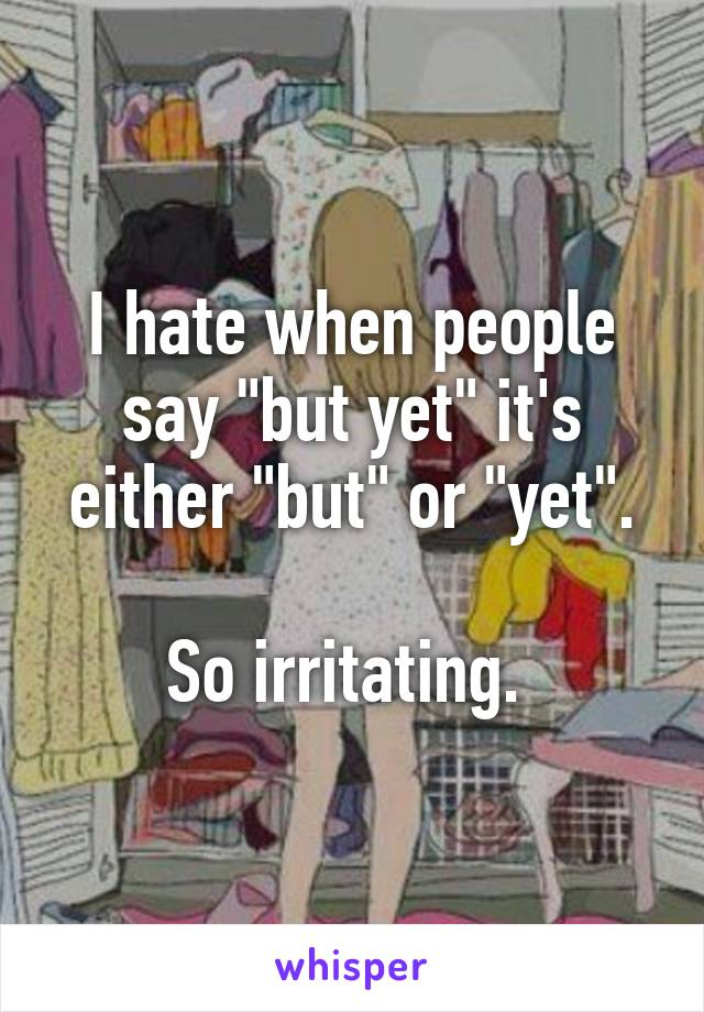 "I hate when people say ""but yet"" it's either ""but"" or ""yet"".  So irritating."