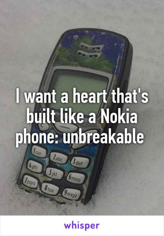 I want a heart that's built like a Nokia phone: unbreakable