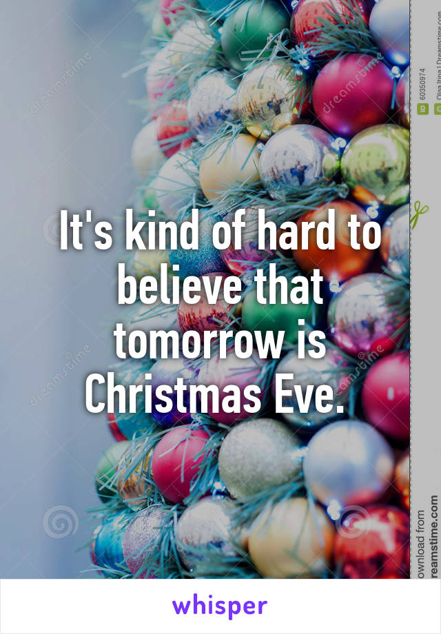 It's kind of hard to believe that tomorrow is Christmas Eve.