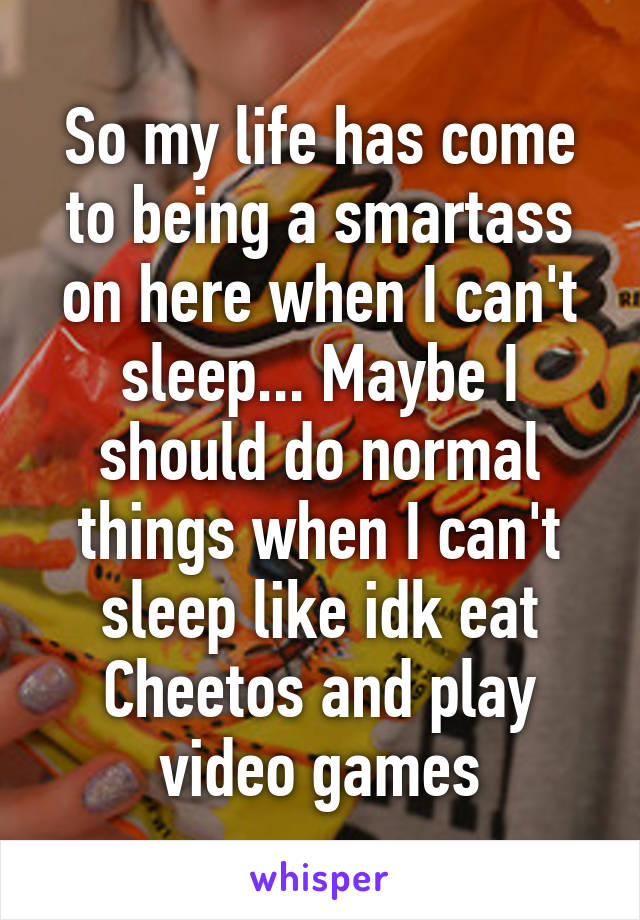So my life has come to being a smartass on here when I can't sleep... Maybe I should do normal things when I can't sleep like idk eat Cheetos and play video games