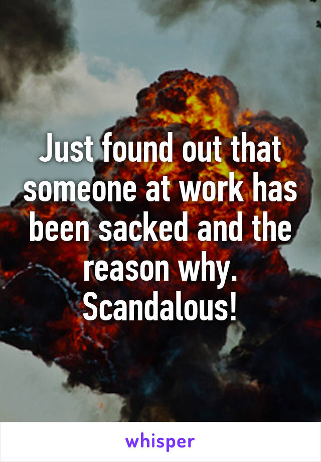 Just found out that someone at work has been sacked and the reason why. Scandalous!