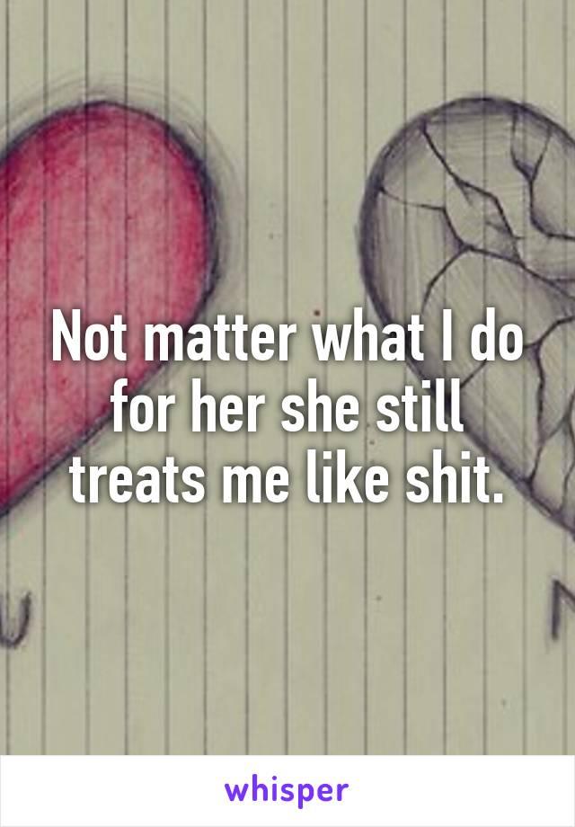 Not matter what I do for her she still treats me like shit.