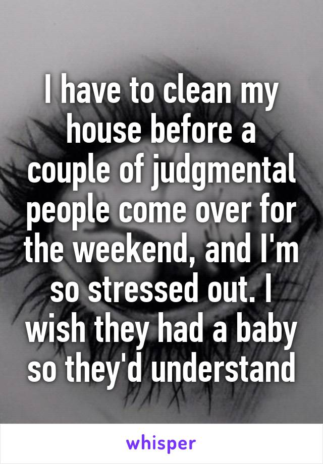 I have to clean my house before a couple of judgmental people come over for the weekend, and I'm so stressed out. I wish they had a baby so they'd understand