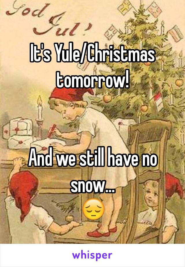 It's Yule/Christmas tomorrow!   And we still have no snow...  😔