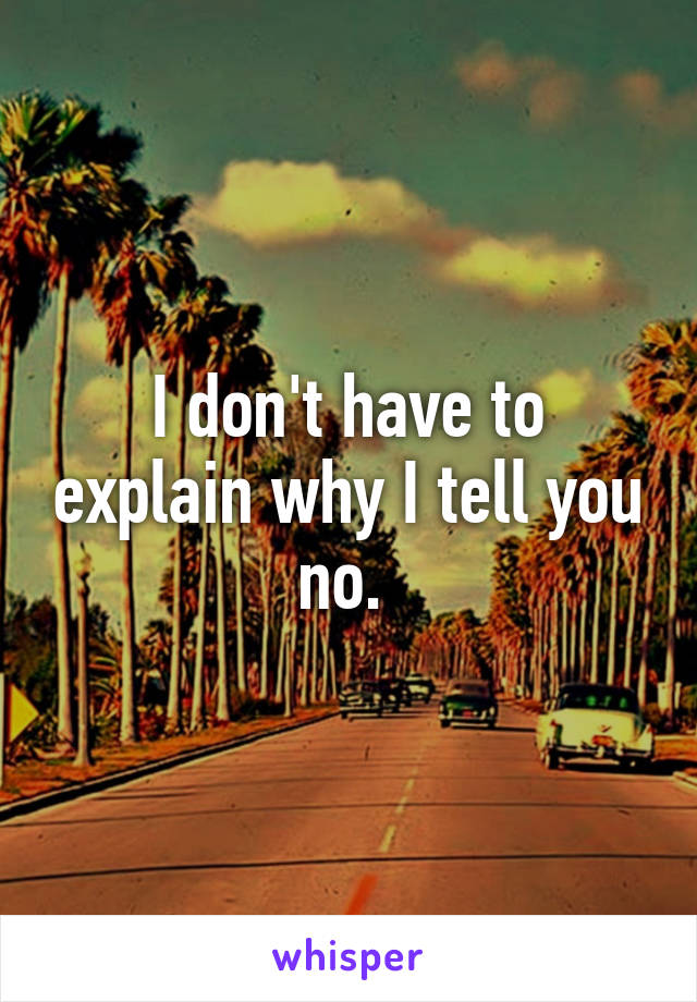 I don't have to explain why I tell you no.