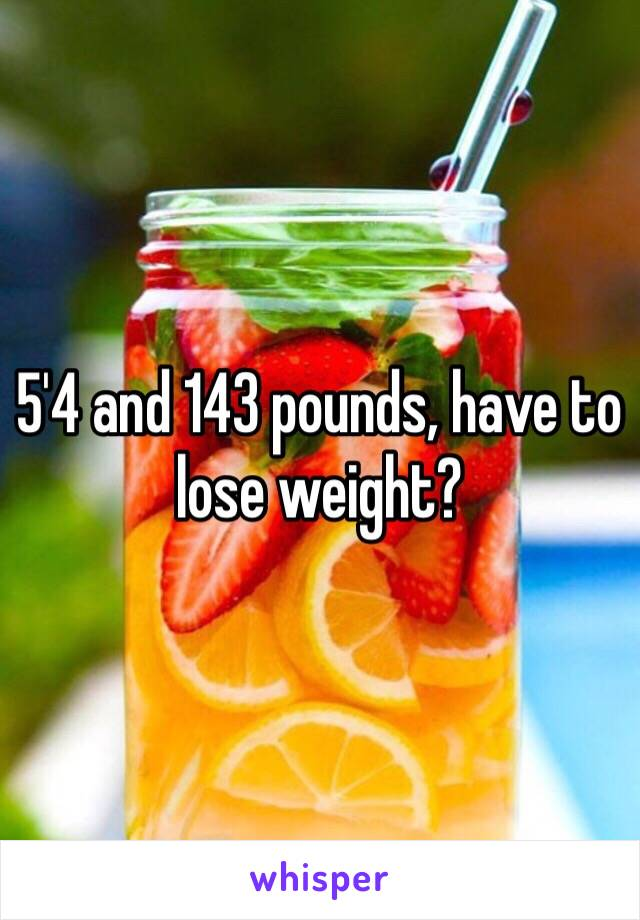 5'4 and 143 pounds, have to lose weight?