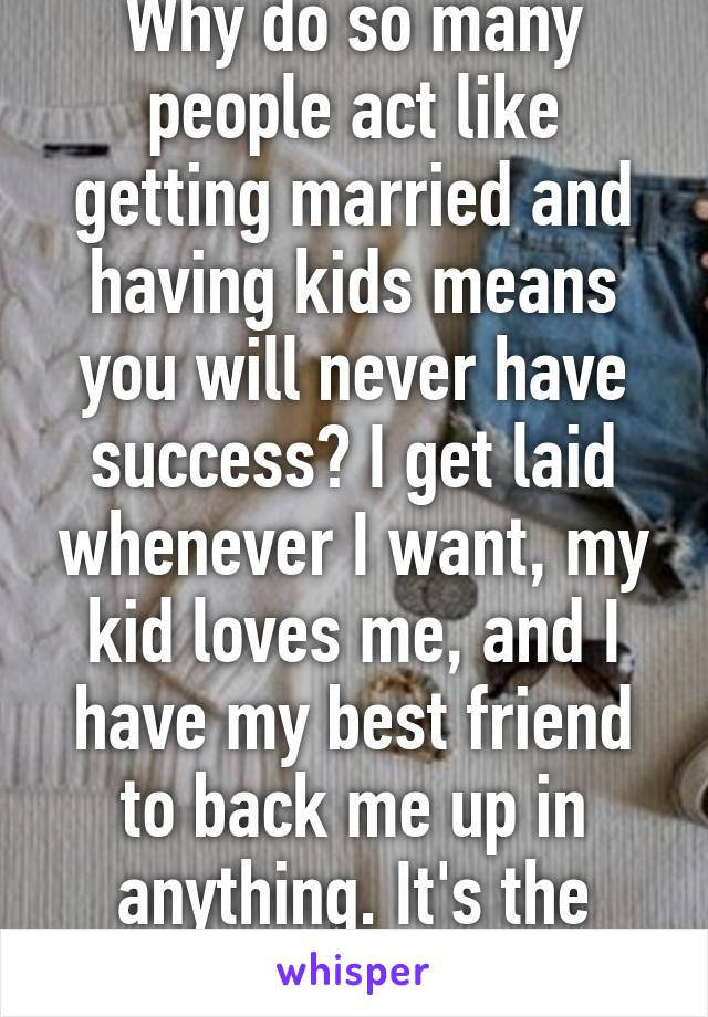 Why do so many people act like getting married and having kids means you will never have success? I get laid whenever I want, my kid loves me, and I have my best friend to back me up in anything. It's the best.
