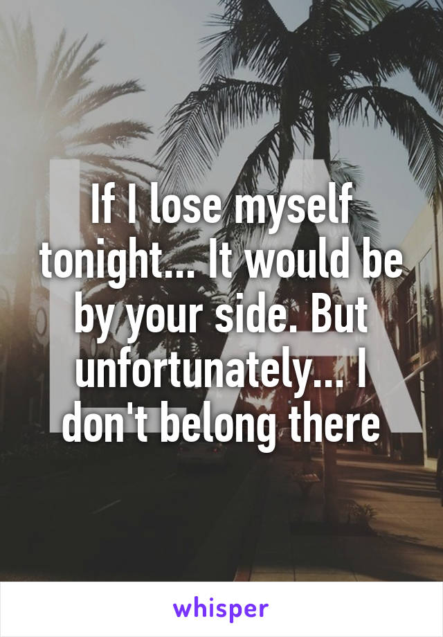 If I lose myself tonight... It would be by your side. But unfortunately... I don't belong there