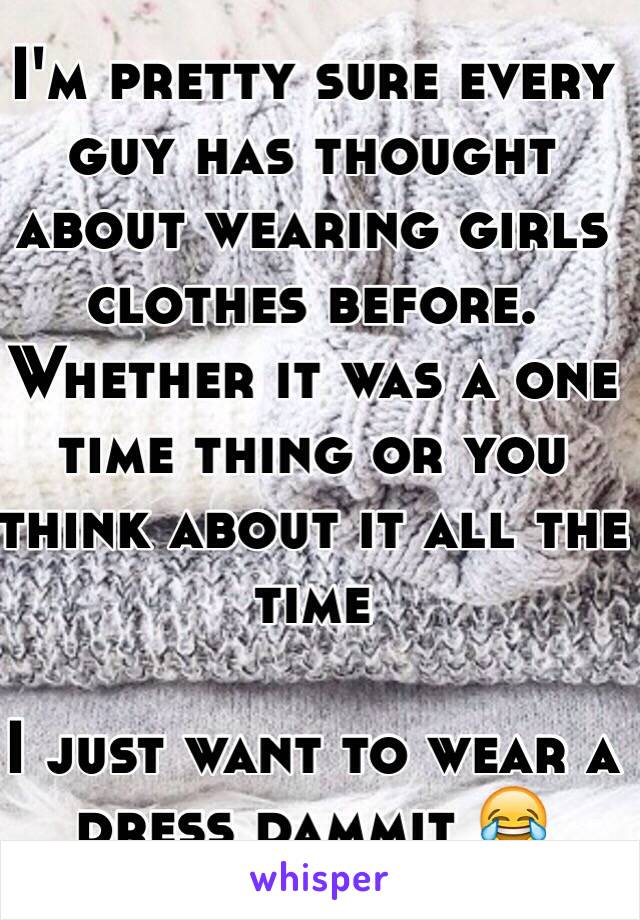 I'm pretty sure every guy has thought about wearing girls clothes before. Whether it was a one time thing or you think about it all the time  I just want to wear a dress dammit 😂