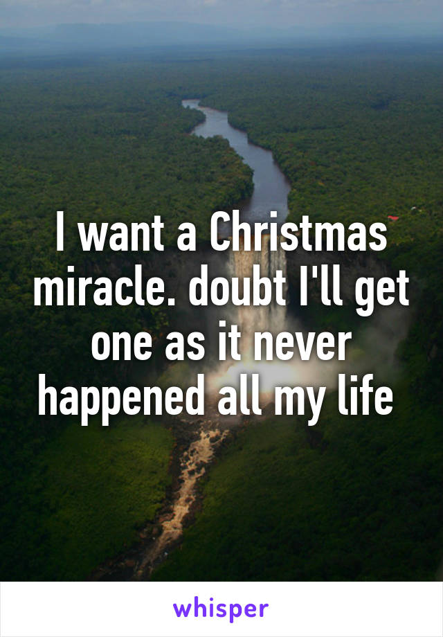 I want a Christmas miracle. doubt I'll get one as it never happened all my life