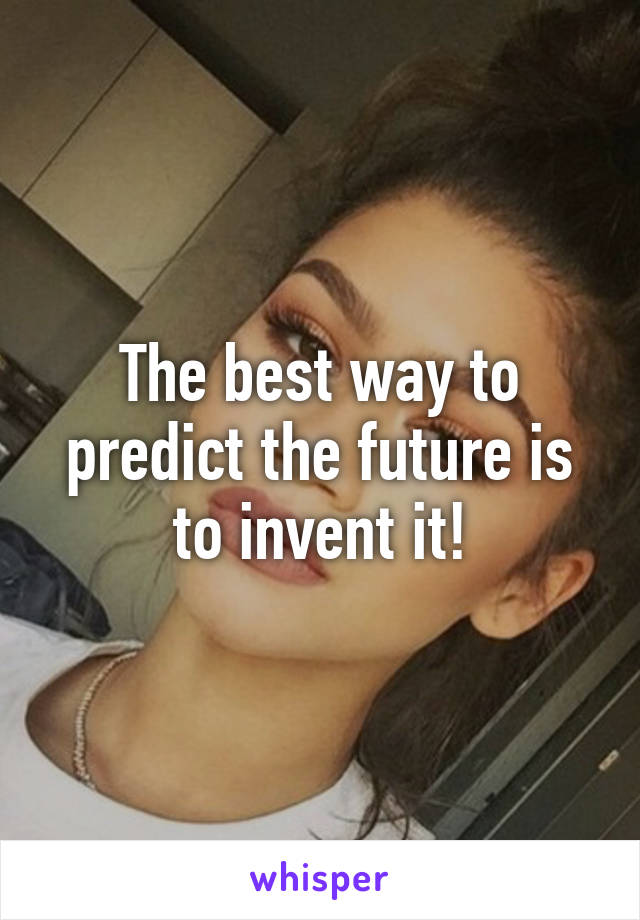 The best way to predict the future is to invent it!